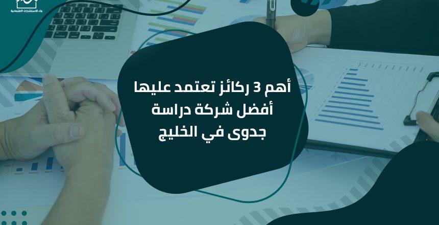 أهم 3 ركائز تعتمد عليها أفضل شركة دراسة جدوى في الخليج