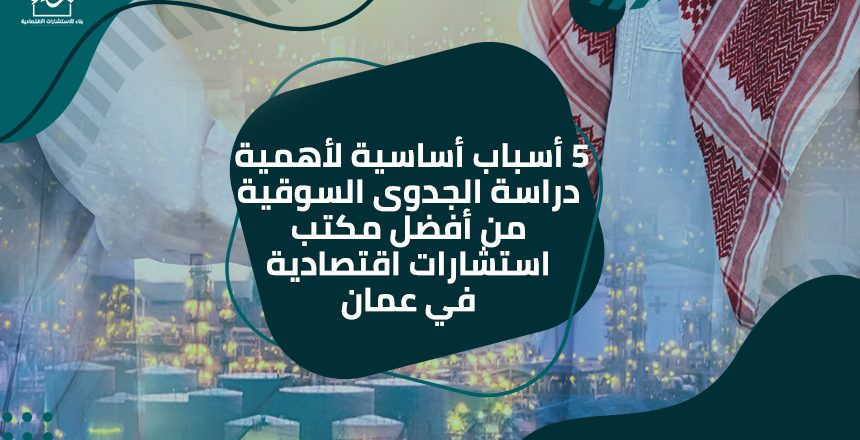 5 أسباب أساسية لأهمية دراسة الجدوى السوقية من أفضل مكتب استشارات اقتصادية في عمان